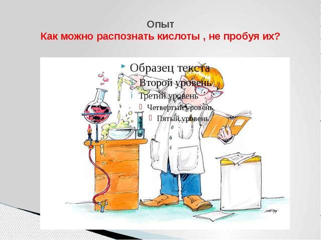 Опыт Как можно распознать кислоты , не пробуя их?