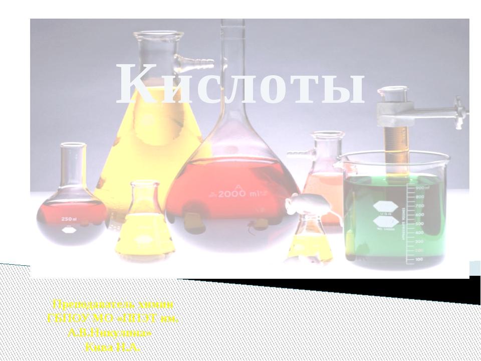 Кислоты Преподаватель химии ГБПОУ МО «ППЭТ им. А.В.Никулина» Кива Н.А.
