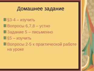 Домашнее задание §3-4 – изучить Вопросы 6,7,8 – устно Задание 5 – письменно §