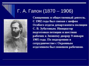 Г. А. Гапон (1870 – 1906) Священник и общественный деятель. С 1902 года был с