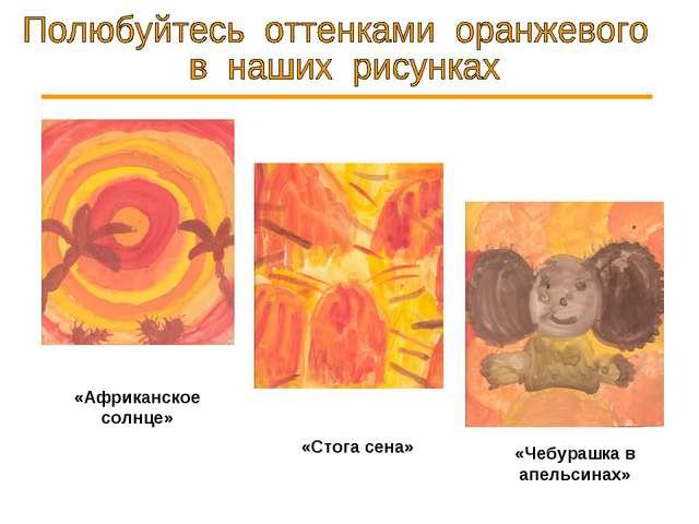 «Африканское солнце» «Стога сена» «Чебурашка в апельсинах»