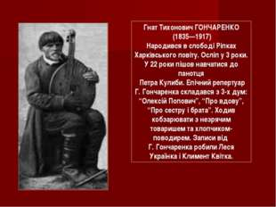 Гнат Тихонович ГОНЧАРЕНКО (1835—1917) Народився в слободі Ріпках Харківського
