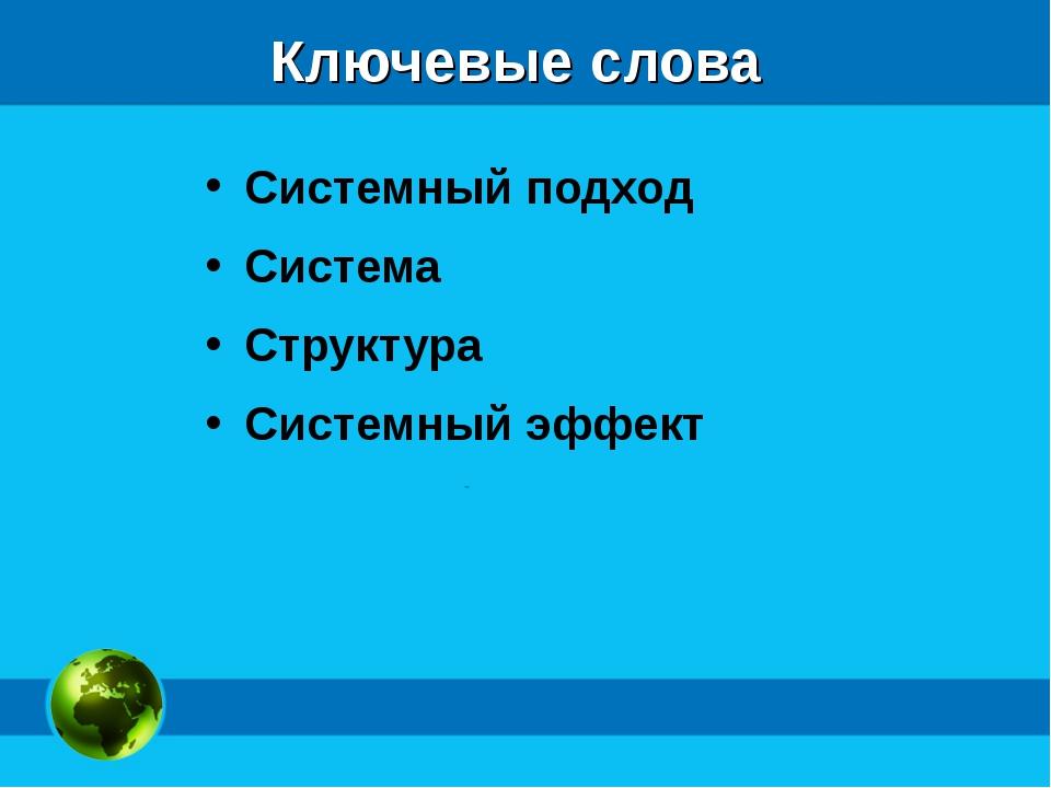 Ключевые слова Системный подход Система Структура Системный эффект
