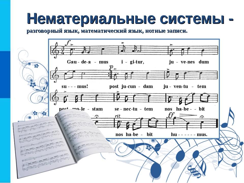 Нематериальные системы - разговорный язык, математический язык, нотные записи.