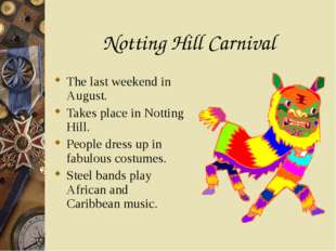 Notting Hill Carnival The last weekend in August. Takes place in Notting Hill