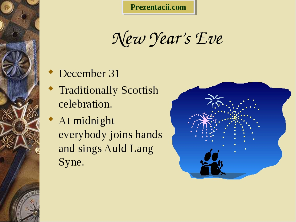 New Year's Eve December 31 Traditionally Scottish celebration. At midnight ev...