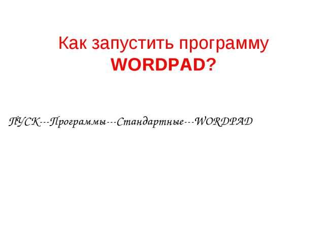 Как запустить программу WORDPAD? ПУСК---Программы---Стандартные---WORDPAD