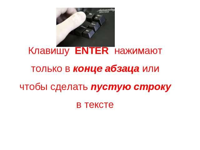 Клавишу ENTER нажимают только в конце абзаца или чтобы сделать пустую строку...