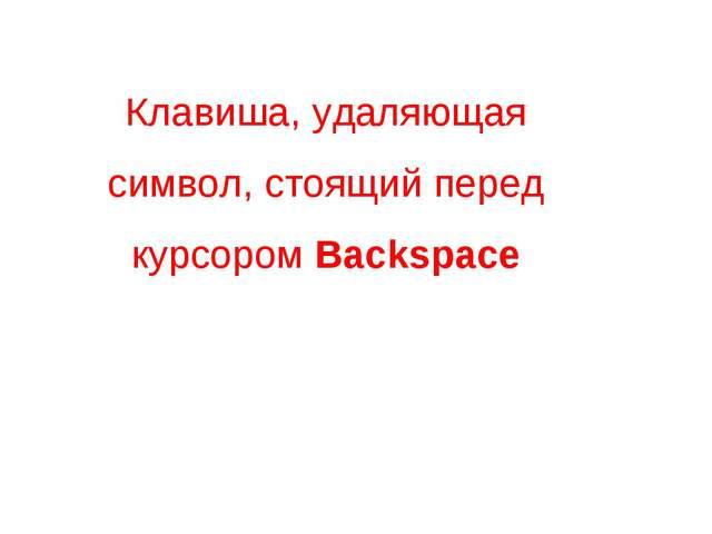 Клавиша, удаляющая символ, стоящий перед курсором Backspace