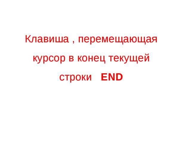 Клавиша , перемещающая курсор в конец текущей строки END