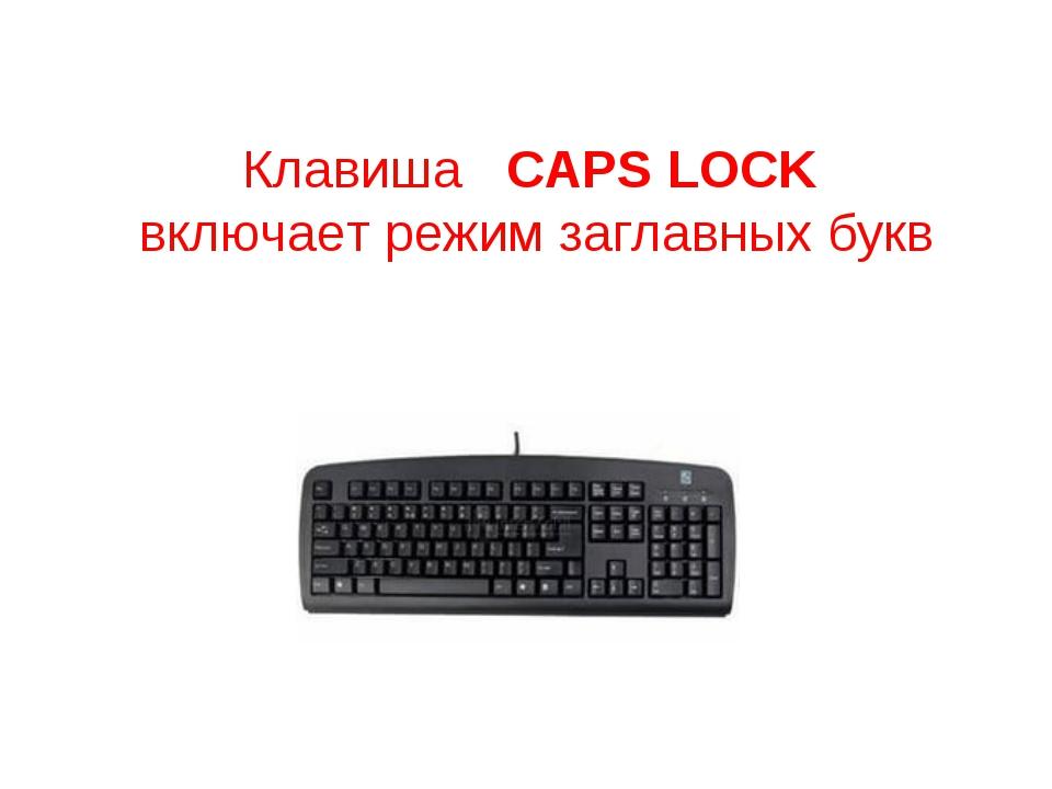Клавиша CAPS LOCK включает режим заглавных букв
