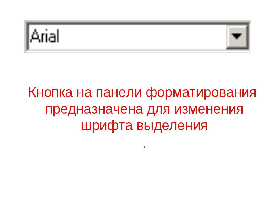 Кнопка на панели форматирования предназначена для изменения шрифта выделения .