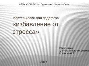 Мастер-класс для педагогов «избавление от стресса» МБОУ «СОШ №21 с. Семеновк