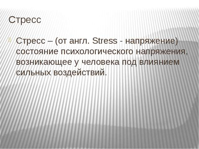 Стресс Стресс – (от англ. Stress - напряжение) состояние психологического нап...