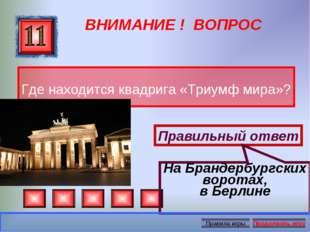 ВНИМАНИЕ ! ВОПРОС Где находится квадрига «Триумф мира»? Правильный ответ На Б