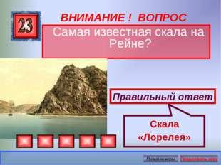 ВНИМАНИЕ ! ВОПРОС Самая известная скала на Рейне? Правильный ответ Скала «Лор