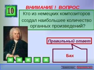 ВНИМАНИЕ ! ВОПРОС Кто из немецких композиторов создал наибольшее количество о