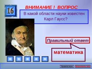 ВНИМАНИЕ ! ВОПРОС В какой области науки известен Карл Гаусс? Правильный ответ