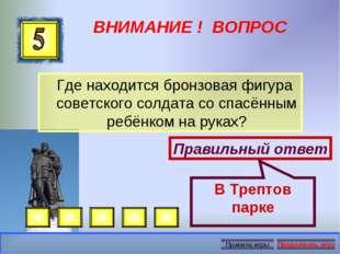 ВНИМАНИЕ ! ВОПРОС Где находится бронзовая фигура советского солдата со спасён
