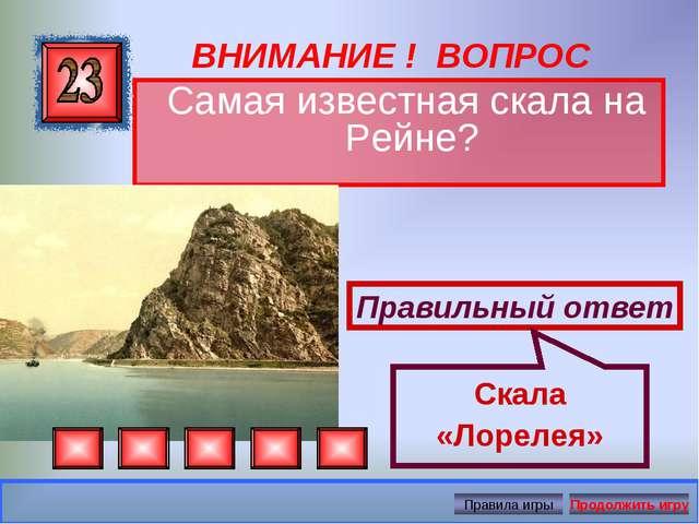 ВНИМАНИЕ ! ВОПРОС Самая известная скала на Рейне? Правильный ответ Скала «Лор...