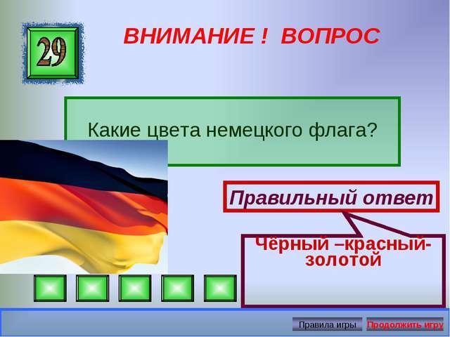 ВНИМАНИЕ ! ВОПРОС Какие цвета немецкого флага? Правильный ответ Чёрный –красн...