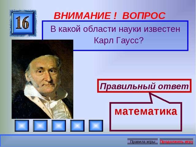 ВНИМАНИЕ ! ВОПРОС В какой области науки известен Карл Гаусс? Правильный ответ...