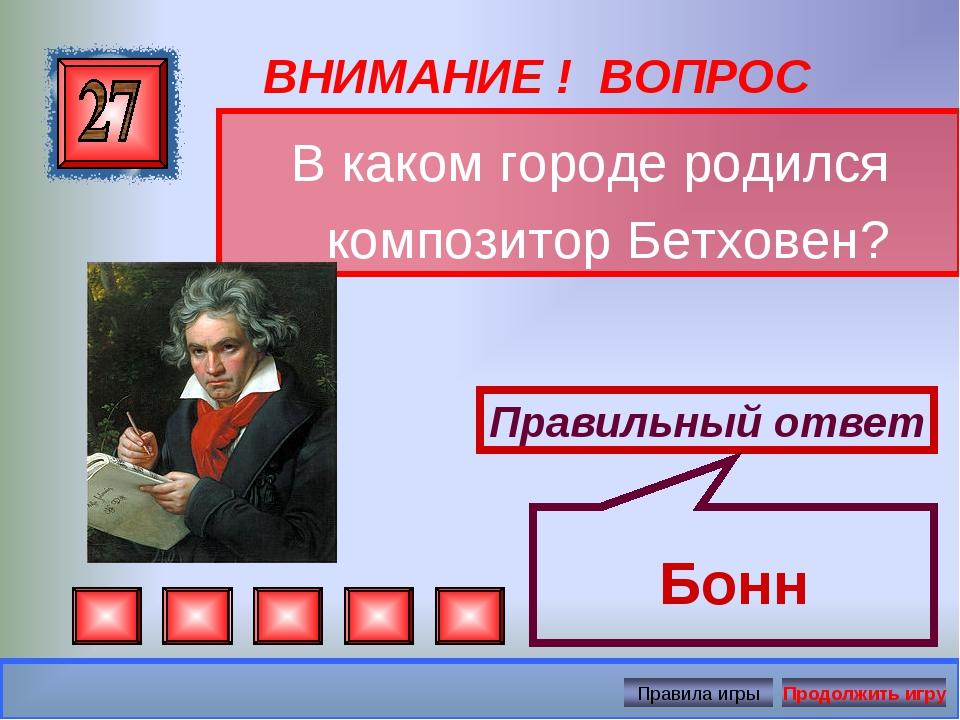 ВНИМАНИЕ ! ВОПРОС В каком городе родился композитор Бетховен? Правильный отве...
