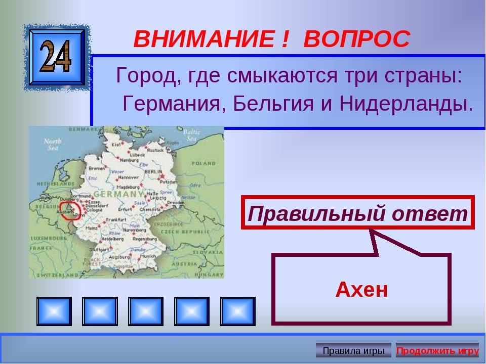 ВНИМАНИЕ ! ВОПРОС Город, где смыкаются три страны: Германия, Бельгия и Нидерл...