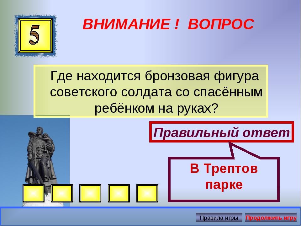 ВНИМАНИЕ ! ВОПРОС Где находится бронзовая фигура советского солдата со спасён...
