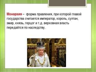Монархия – форма правления, при которой главой государства считается императо