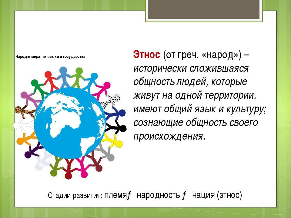 Народы мира, их языки и государства Этнос (от греч. «народ») – исторически сл...