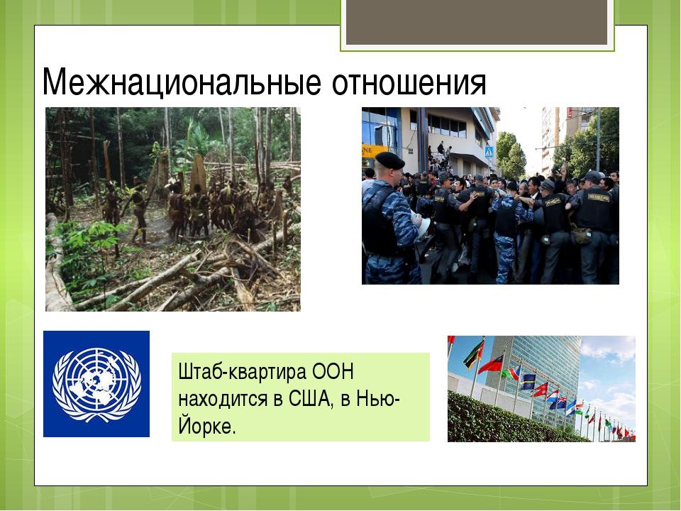 Межнациональные отношения Штаб-квартира ООН находится в США, в Нью-Йорке.