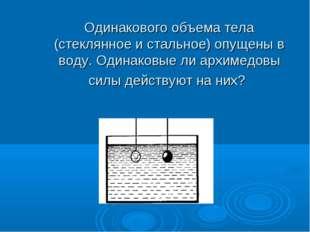 Одинакового объема тела (стеклянное и стальное) опущены в воду. Одинаковые л