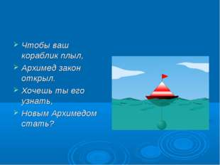 Чтобы ваш кораблик плыл, Архимед закон открыл. Хочешь ты его узнать, Новым Ар