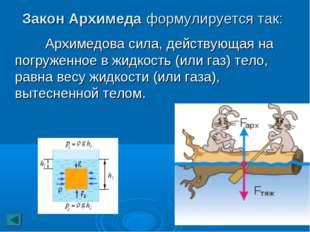 Закон Архимеда формулируется так: Архимедова сила, действующая на погруженное