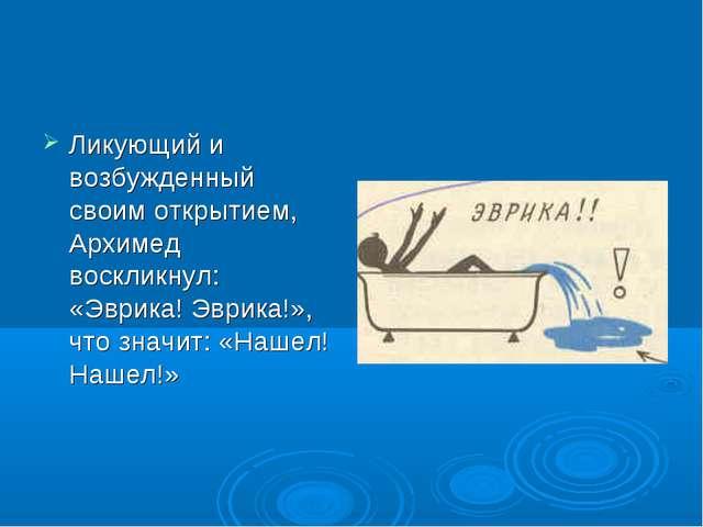 Ликующий и возбужденный своим открытием, Архимед воскликнул: «Эврика! Эврика!...