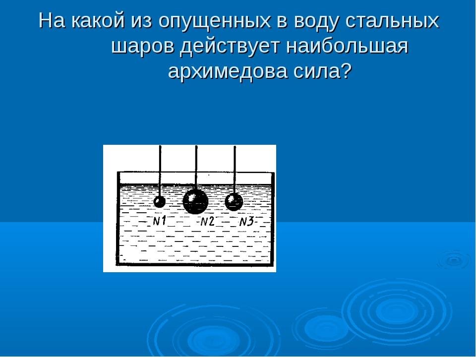 На какой из опущенных в воду стальных шаров действует наибольшая архимедова с...