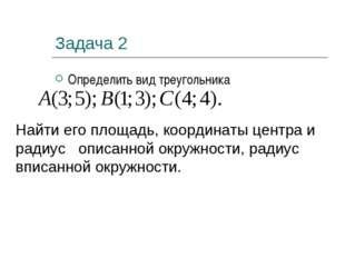Задача 2 Определить вид треугольника Найти его площадь, координаты центра и р