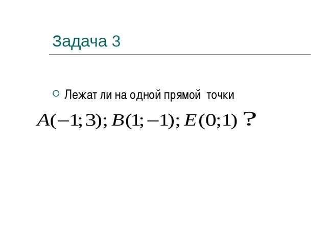 Задача 3 Лежат ли на одной прямой точки