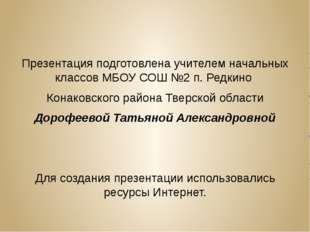 Презентация подготовлена учителем начальных классов МБОУ СОШ №2 п. Редкино К