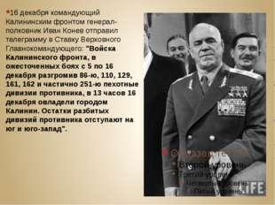 16 декабря командующий Калининским фронтом генерал-полковник Иван Конев отпр