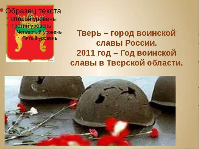 Тверь – город воинской славы России. 2011 год – Год воинской славы в Тверской...