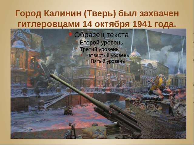 Город Калинин (Тверь) был захвачен гитлеровцами 14 октября 1941 года.