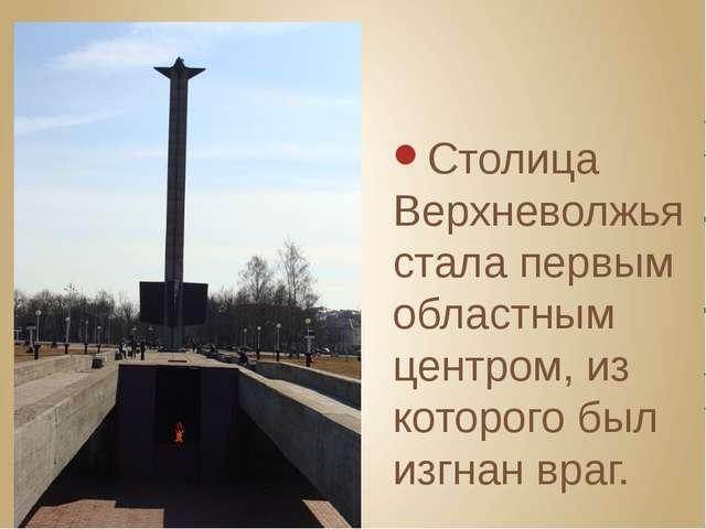 Столица Верхневолжья стала первым областным центром, из которого был изгнан...