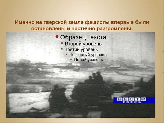 Именно на тверской земле фашисты впервые были остановлены и частично разгромл...