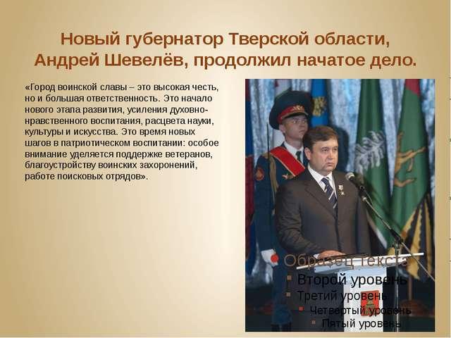 Новый губернатор Тверской области, Андрей Шевелёв, продолжил начатое дело. «Г...