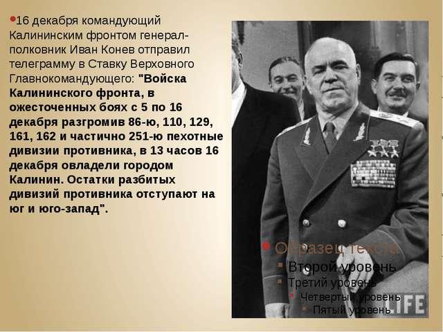 16 декабря командующий Калининским фронтом генерал-полковник Иван Конев отпр...
