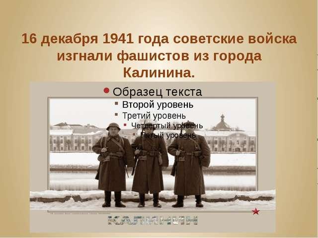 16 декабря 1941 года советские войска изгнали фашистов из города Калинина.