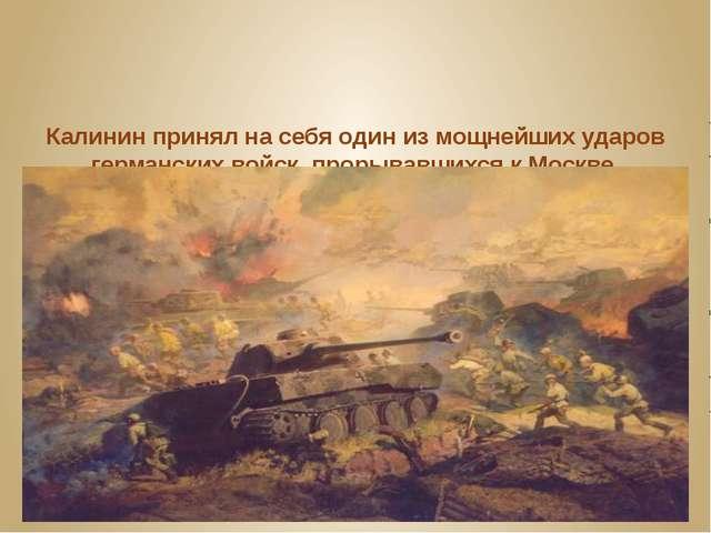 Калинин принял на себя один из мощнейших ударов германских войск, прорывавших...