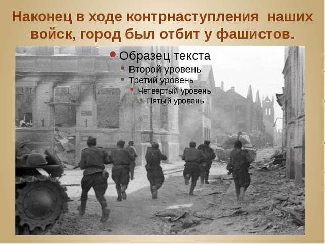 Наконец в ходе контрнаступления наших войск, город был отбит у фашистов.